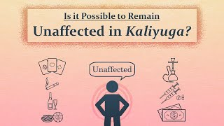 Is it Possible to Remain Unaffected in Kaliyuga?