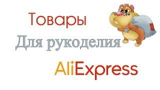 видео алиэкспресс на русском товары для рукоделия