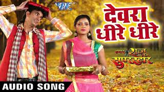 bhojpuri new superhit song dewara dhire dhire bhojpuri hit songs 2018 new