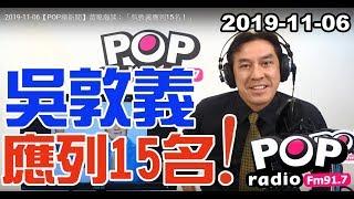 2019-11-06【POP撞新聞】黃暐瀚談:「吳敦義應列15名!」 Video