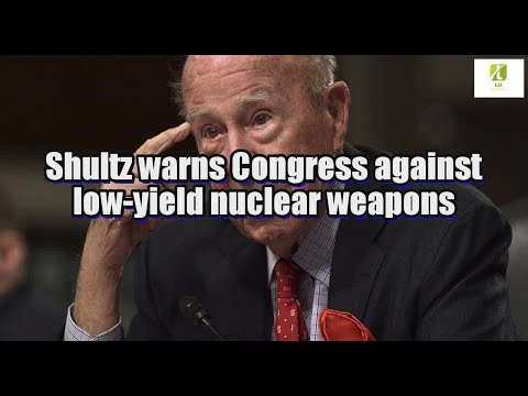 Shultz warns Congress against low-yield nuclear weapons