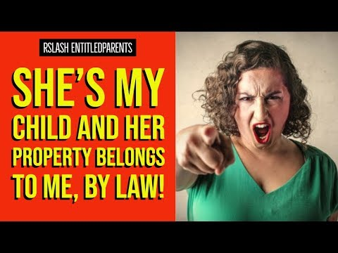 "r/EntitledParents -""She's My Child And Her Property Belongs to Me, by Law!"" -Reddit EntitledParents!"