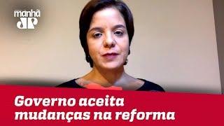 Governo aceita mudanças no texto da reforma antes que vá à comissão especial | #VeraMagalhães
