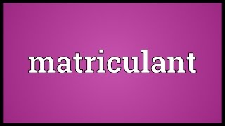 Matriculant Meaning