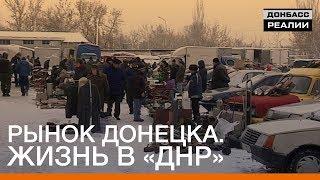Рынок Донецка. Жизнь в «ДНР» | Донбасc Реалии