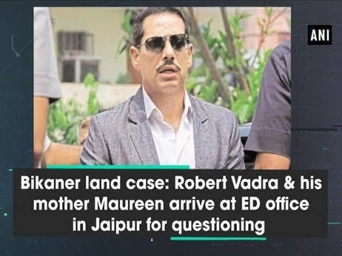 Bikaner land case: Robert Vadra & his mother Maureen arrive at ED office in Jaipur for questioning