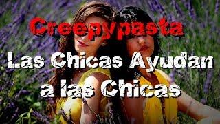 Loquendo Creepypasta Las Chicas Ayudan a Las Chicas