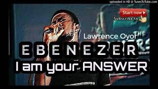 Ebenezer I'm Your Answer!!! by Lawrence Oyor  (Immersion 2018)