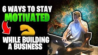 6 Ways To Stay Motivated While Building Your Business