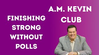 Finishing Stronger Without The Polls - A.M. Kevin Club