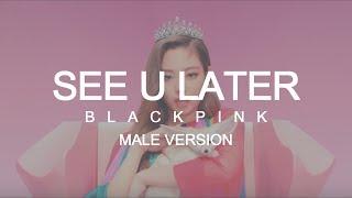 MALE VERSION | BLACKPINK - See U Later