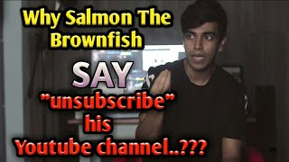 "Why Salmon The  Brownfish say ""UNSUBSCRIBE"" His Youtube channel??"