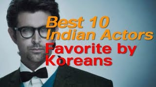 Who are the 10 most favorite Indian actors in Korea?