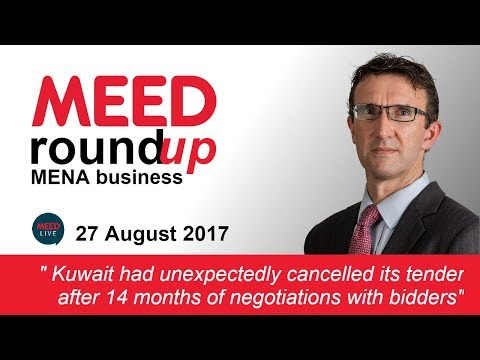 Kuwait cancelles tender after long negotiations with bidders | MEED Weekly Round-up | 27 Aug 2017