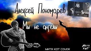Алексей Пономарев - Мы не ангелы (Митя Кот вокальный кавер)