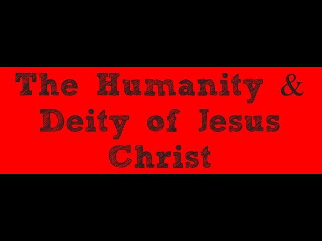 The Humanity & Deity of Jesus Christ
