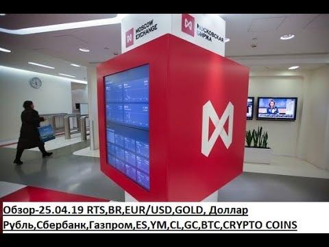 Обзор-25.04.19 RTS,BR,EUR/USD,GOLD, Доллар Рубль,Сбербанк,Газпром,ES,YM,CL,GC,BTC,CRYPTO COINS
