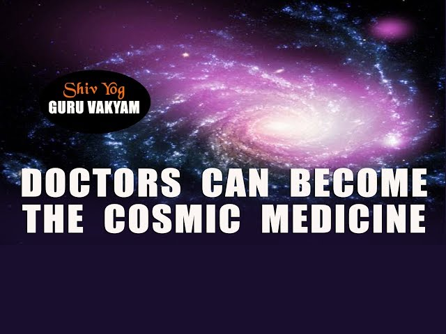 Doctors can become the cosmic medicine