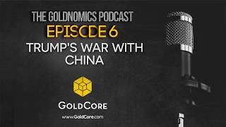 Trump and War With China?  Goldnomics Podcast ( Episode 6 )