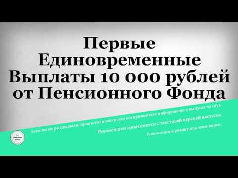 Первые Единовременные Выплаты 10 000 рублей от Пенсионного Фонда