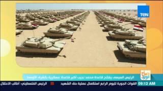 صباح الورد - السيسي يفتتح قاعدة محمد نجيب العسكرية الأكبر بالشرق الأوسط