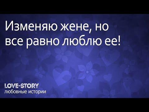 Истории любви | Изменяю жене, но все равно люблю ее!