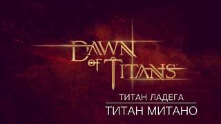dawn Of Titans  титаны Ладега и Митано  обзор титанов и боев с ними