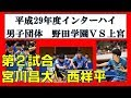 卓球 インターハイ2017 男子団体 宮川(野田学園)VS西(上宮)