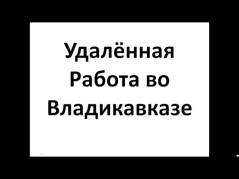 Удалённая Работа во Владикавказе, Работа в Интернет во Владикавказе
