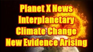Planet X News - Interplanetary Climate Change New Evidence Arising