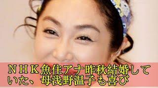 NHK魚住アナ昨秋結婚していた、母浅野温子も喜び NHK魚住アナ昨秋...