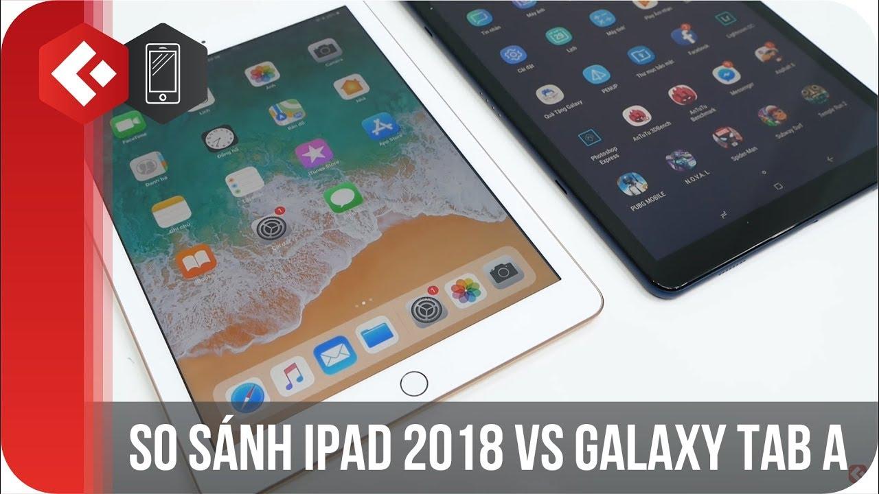 So sánh galaxy Tab A vs iPad 2018? Nên mua Máy tính bảng Android hay iOS