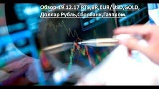 Обзор-19.12.17 RTS,BR,EUR/USD,GOLD,Доллар Рубль,Сбербанк,Газпром.