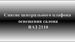Как снять центральный плафон освещения салона ВАЗ 2110, 2111, 2112