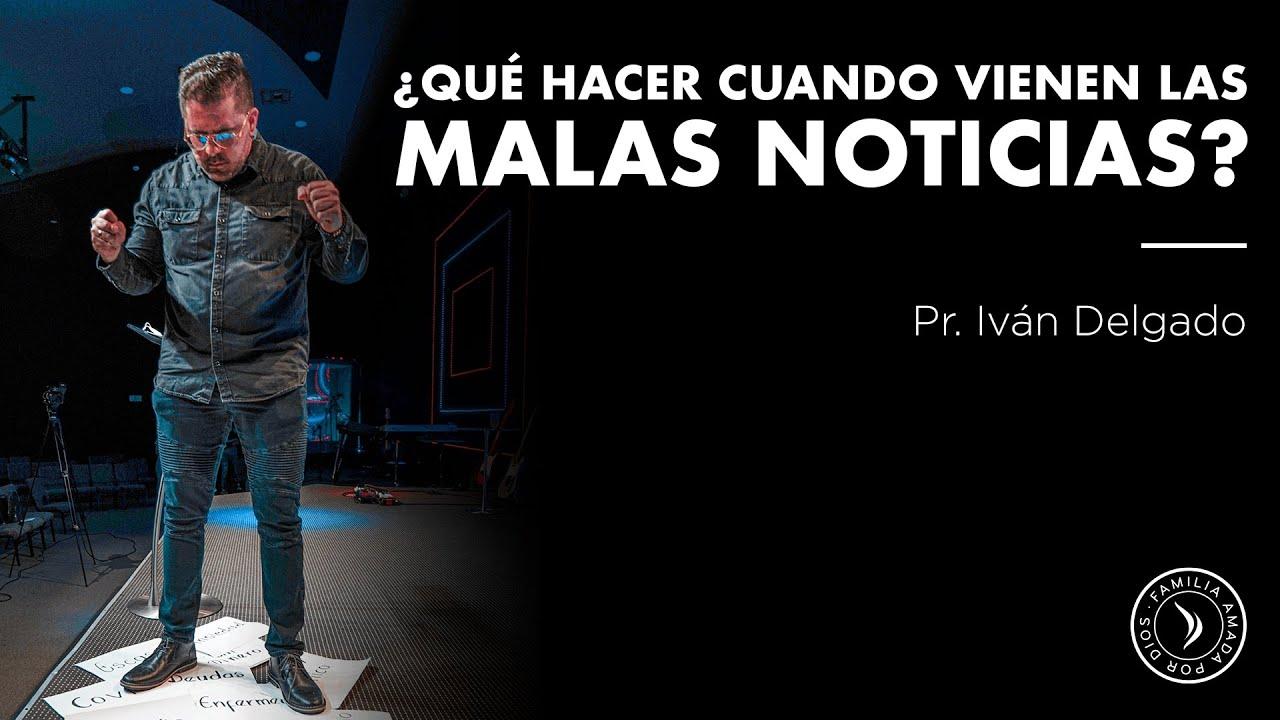 ¿ Qué hacer cuando vienen las malas noticias? - Pastor Iván Delgado