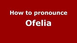 How to Pronounce Ofelia in Spanish - PronounceNames.com