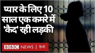 Love story : मोहब्बत के लिए दस साल तक एक कमरे में 'क़ैद' रही लड़की की कहानी (BBC Hindi)