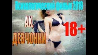 Психологический фильм 2019 | АХ, ДЕВЧОНКИ