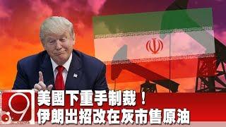 美國下重手制裁! 伊朗出招改在灰市售原油《9點換日線》2019 05 08