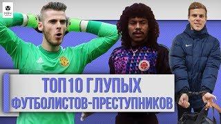 ТОП 10 Глупых футболистов преступников ПЕРЕЗАЛИВ