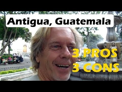 Antigua Guatemala Revisited, 3 Pros and 3 Cons
