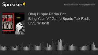 "Bring Your ""A"" Game Sports Talk Radio LIVE 1/18/18 (part 7 of 10)"
