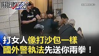 打女人像打沙包一樣 國外警察執法不囉嗦先送你兩拳沒在客氣! 關鍵時刻 20180608-3 王瑞德