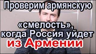 Проверим армянскую «смелость», когда Россия уйдет из Армении