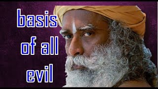 Sadhguru -  basis of all evil and all crime is small identity..