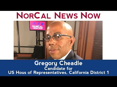 Gregory Cheadle, Candidate US Congress, California District 1–NorCal News Now, Web Version