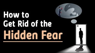 How to Get Rid of the Hidden Fear?