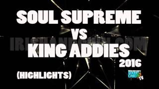 KING ADDIES VS SOUL SUPREME 2016 HIGHLIGHTS