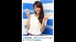 三浦絵里香、初DVDでコスプレ披露「グラビアも頑張る」 モデルの三浦...