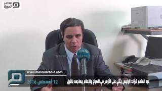 مصر العربية | عبد المنعم فؤاد: الرئيس يثني على الأزهر في الصباح والإعلام يهاجمه بالليل